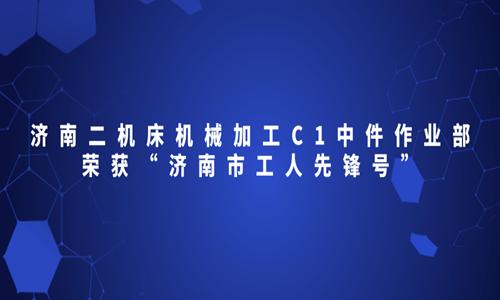 """济南二竞技宝下载机械加工C1中件作业部荣获""""济南市工人先锋号"""""""